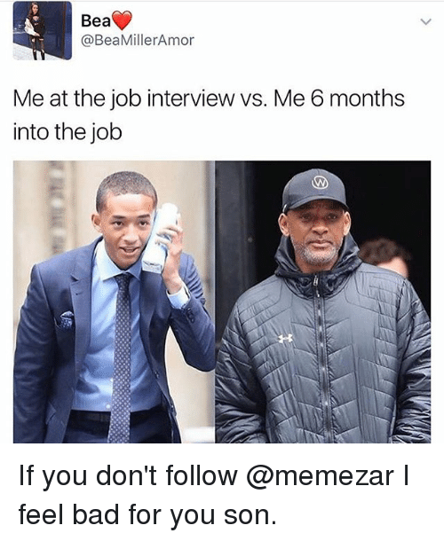 Bad, Job Interview, and Memes: Bea  @Bea MillerAmor  Me at the job interview vs. Me 6 months  into the job If you don't follow @memezar I feel bad for you son.
