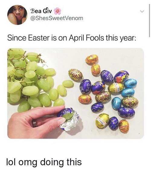 Easter, Lol, and Memes: Bea Giv  @ShesSweetVenom  Since Easter is on April Fools this year: lol omg doing this