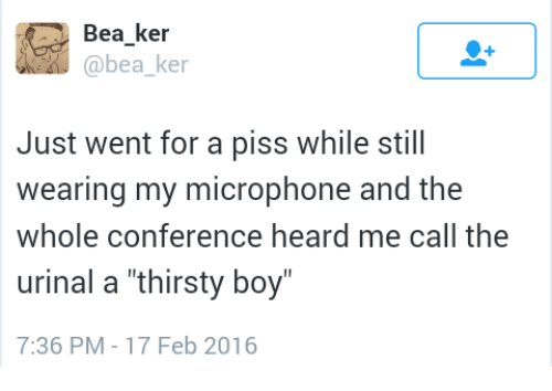"""urinal: Bea ker  @bea ke  Just went for a piss while still  wearing my microphone and the  whole conference heard me call the  urinal a """"thirsty boy  7:36 PM-17 Feb 2016"""