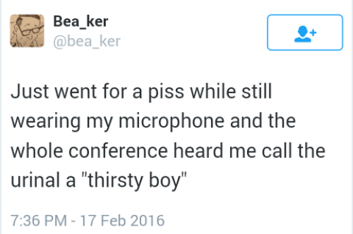 "Thirsty: Bea ker  @bea ke  Just went for a piss while still  wearing my microphone and the  whole conference heard me call the  urinal a ""thirsty boy  7:36 PM-17 Feb 2016"