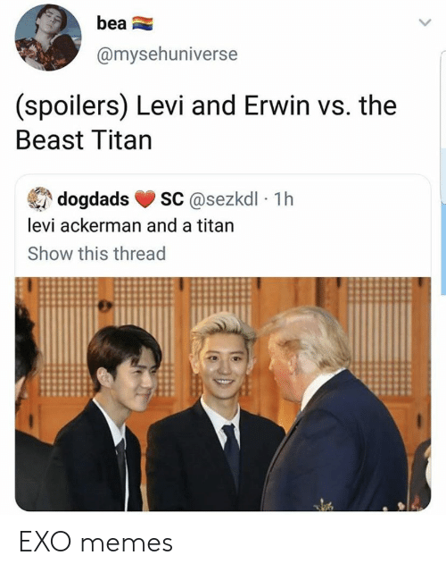 erwin: bea  @mysehuniverse  (spoilers) Levi and Erwin vs. the  Beast Titan  sC@sezkdl 1h  dogdads  levi ackerman and a titan  Show this thread EXO memes