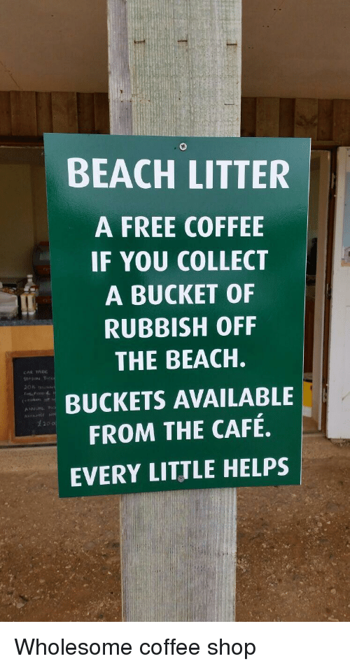 Beach, Coffee, and Free: BEACH LITTER  A FREE COFFEE  IF YOU COLLECT  A BUCKET OF  RUBBISH OFF  THE BEACH.  BUCKETS AVAILABLE  FROM THE CAFÉ.  EVERY LITTLE HELPS  生20 Wholesome coffee shop