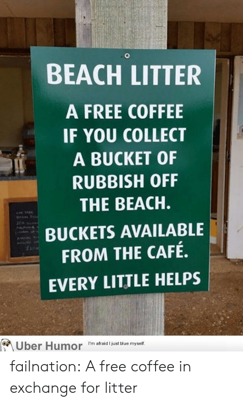 rubbish: BEACH LITTER  A FREE COFFEE  IF YOU COLLECT  A BUCKET OF  RUBBISH OFF  THE BEACH.  BUCKETS AVAILABLE  FROM THE CAFÉ.  EVERY LITTLE HELPS  1a  I'm afraid I just blue myself failnation:  A free coffee in exchange for litter