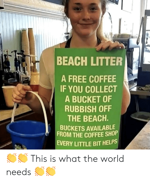 rubbish: BEACH LITTER  A FREE COFFEE  IF YOU COLLECT  A BUCKET OF  RUBBISH OFF  THE BEACH.  BUCKETS AVAILABLE  FROM THE COFFEE SHOP  EVERY LITTLE BIT HELPS 👏👏 This is what the world needs 👏👏