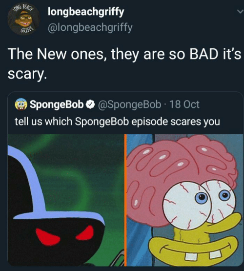 scares: BEACH  LONG  longbeachgriffy  @longbeachgriffy  GRIFAN  The New ones, they are so BAD it's  scary.  SpongeBob @SpongeBob 18 Oct  tell us which SpongeBob episode scares you