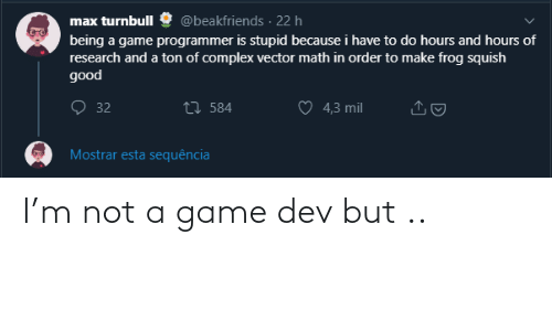 esta: @beakfriends · 22 h  max turnbull  being a game programmer is stupid because i have to do hours and hours of  research and a ton of complex vector math in order to make frog squish  good  O 32  27 584  4,3 mil  Mostrar esta sequência I'm not a game dev but ..