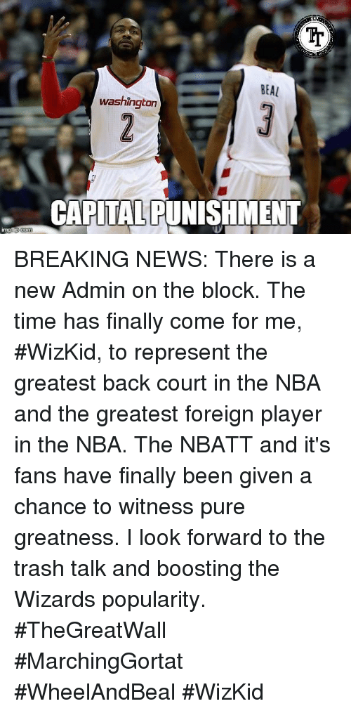 washington capital: BEAL  washington  CAPITAL PUNISHMENT BREAKING NEWS: There is a new Admin on the block. The time has finally come for me, #WizKid, to represent the greatest back court in the NBA and the greatest foreign player in the NBA. The NBATT and it's fans have finally been given a chance to witness pure greatness. I look forward to the trash talk and boosting the Wizards popularity. #TheGreatWall #MarchingGortat #WheelAndBeal #WizKid