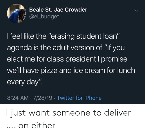 "loan: Beale St. Jae Crowder  @el_budget  I feel like the ""erasing student loan""  11  agenda is the adult version of ""if you  elect me for class president I promise  we'll have pizza and ice cream for lunch  every day""  8:24 AM 7/28/19 Twitter for iPhone I just want someone to deliver …. on either"