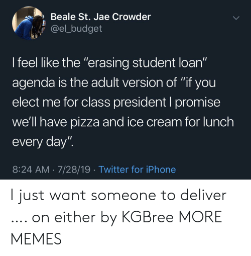 "loan: Beale St. Jae Crowder  @el_budget  I feel like the ""erasing student loan""  11  agenda is the adult version of ""if you  elect me for class president I promise  we'll have pizza and ice cream for lunch  every day""  8:24 AM 7/28/19 Twitter for iPhone I just want someone to deliver …. on either by KGBree MORE MEMES"
