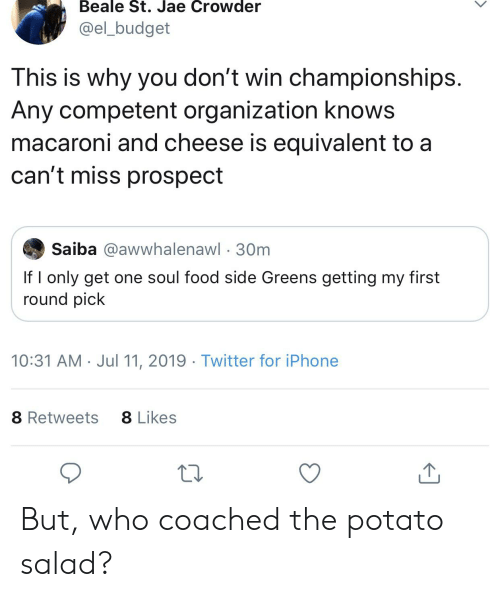 Jae Crowder: Beale St. Jae Crowder  @el_budget  This is why you don't win championships.  Any competent organization knows  macaroni and cheese is equivalent to  can't miss prospect  Saiba @awwhalenawl 30m  If I only get one soul food side Greens getting my first  round pick  10:31 AM Jul 11, 2019 Twitter for iPhone  8 Likes  8 Retweets But, who coached the potato salad?