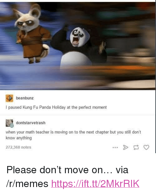 """Memes, Teacher, and Panda: beanbunz  I paused Kung Fu Panda Holiday at the perfect moment  dontstarvetrash  when your math teacher is moving on to the next chapter but you still don't  know anything  272,368 notes <p>Please don't move on… via /r/memes <a href=""""https://ift.tt/2MkrRIK"""">https://ift.tt/2MkrRIK</a></p>"""