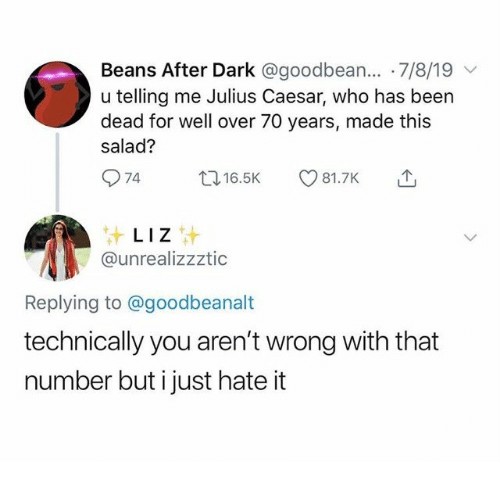 salad: Beans After Dark @goodbean... 7/8/19  u telling me Julius Caesar, who has been  dead for well over 70 years, made this  salad?  74  t16.5K  81.7K  LIZ  @unrealizzztic  Replying to @goodbeanalt  technically you aren't wrong with that  number but i just hate it