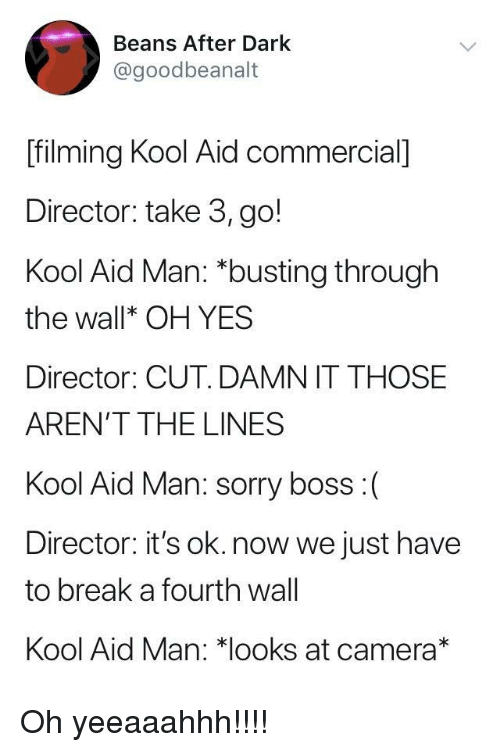 fourth wall: Beans After Dark  @goodbeanalt  [filming Kool Aid commercial]  Director: take 3, go!  Kool Aid Man: *busting through  the wallk OH YES  Director: CUT. DAMN IT THOSE  AREN'T THE LINES  Kool Aid Man: sorry boss:(  Director: it's ok. now we just have  to break a fourth wall  Kool Aid Man: 치ooks at camera* Oh yeeaaahhh!!!!