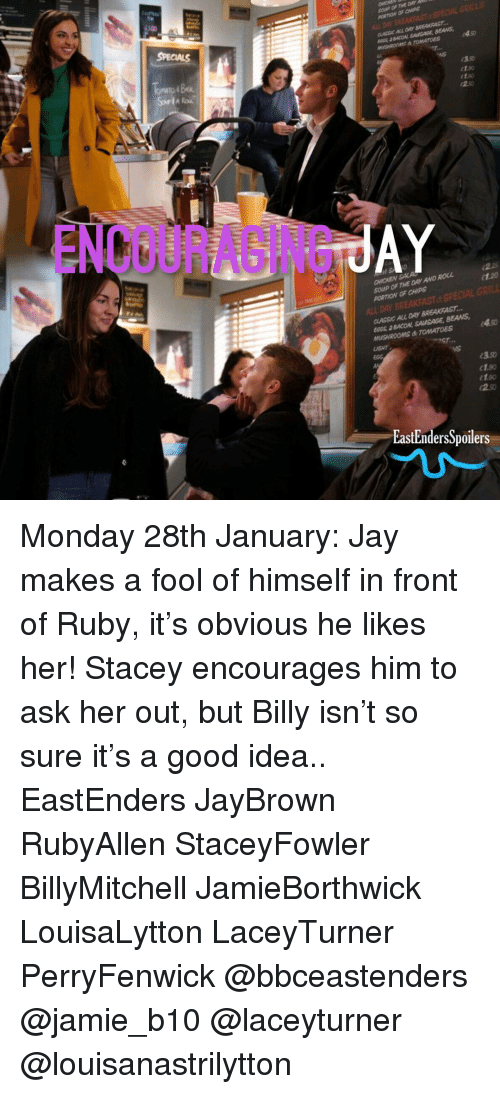 EastEnders: BEANS  NS  e1.so  etao  ENCOURABINGR  SOUP OF THE DAY AND ROLL  PORTION OF CHIPS  2.2  et.20  LL DAY BREAKFAST  CLASSIC ALL DAY BREAKFAST.  60ss aBACON SAUSAGE, BEANS  1.90  EastEndersSpoilers Monday 28th January: Jay makes a fool of himself in front of Ruby, it's obvious he likes her! Stacey encourages him to ask her out, but Billy isn't so sure it's a good idea.. EastEnders JayBrown RubyAllen StaceyFowler BillyMitchell JamieBorthwick LouisaLytton LaceyTurner PerryFenwick @bbceastenders @jamie_b10 @laceyturner @louisanastrilytton