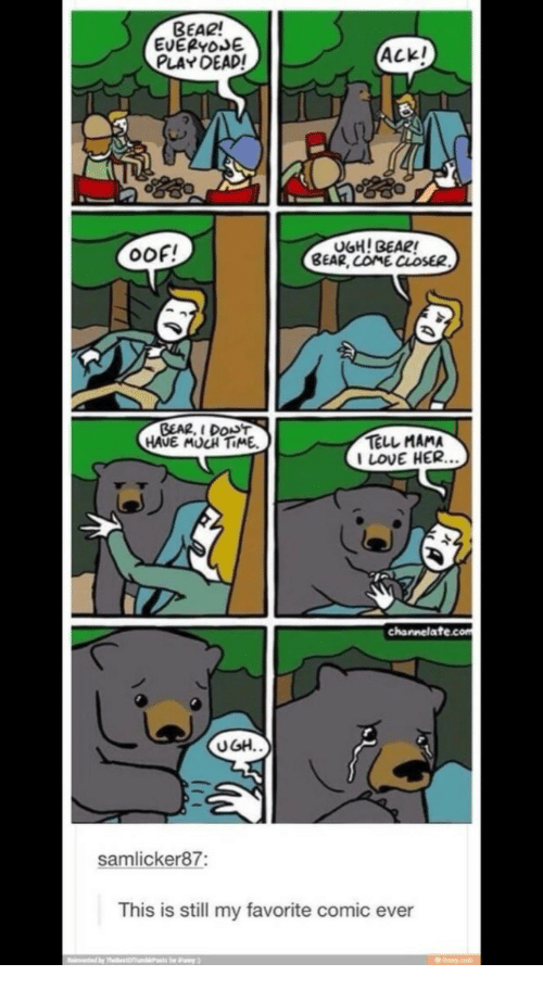 channelate: BEAR!  EVERYoJE  PLAY DEAD!  Ackl  Ip  OOF!  BEAR, COME CLOSE  GEAR, I DODT  HAUE MUCH TIME  TELL MAMA  I LOVE HER.  channelate.com  UGH.  samlicker87:  This is still my favorite comic ever