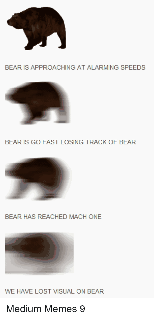 Alarming: BEAR IS APPROACHING AT ALARMING SPEEDS  BEAR IS GO FAST LOSING TRACK OF BEAR  BEAR HAS REACHED MACH ONE  WE HAVE LOST VISUAL ON BEAR Medium Memes 9