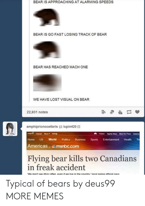 Msnbc: BEAR IS APPROACHING AT ALARMING SPEEDS  BEAR IS GO FAST LOSING TRACK OF BEAR  BEAR HAS REACHED MACH ONE  WE HAVE LOST VISUAL ON BEAR  22,931 notes  amphiprionocellaris lupin420  Home US World Politics BusinessSports Entertainment Health Te  Americas msnbc.com  Flying bear kills two Canadians  in freak accident Typical of bears by deus99 MORE MEMES