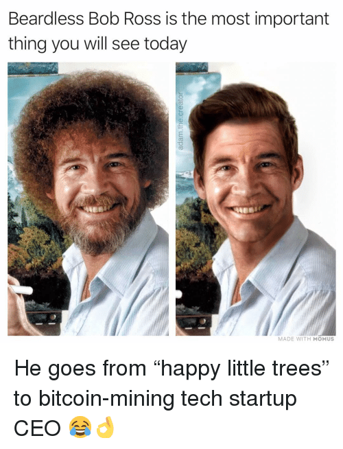 """Bitcoin: Beardless Bob Ross is the most important  thing you will see today  MADE WITH MOMUS He goes from """"happy little trees"""" to bitcoin-mining tech startup CEO 😂👌"""