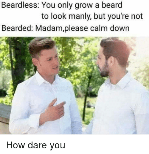 manly: Beardless: You only grow a beard  to look manly, but you're not  Bearded: Madam,please calm down How dare you