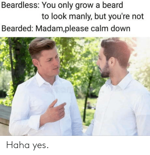 manly: Beardless: You only grow a beard  to look manly, but you're not  Bearded: Madam,please calm down Haha yes.