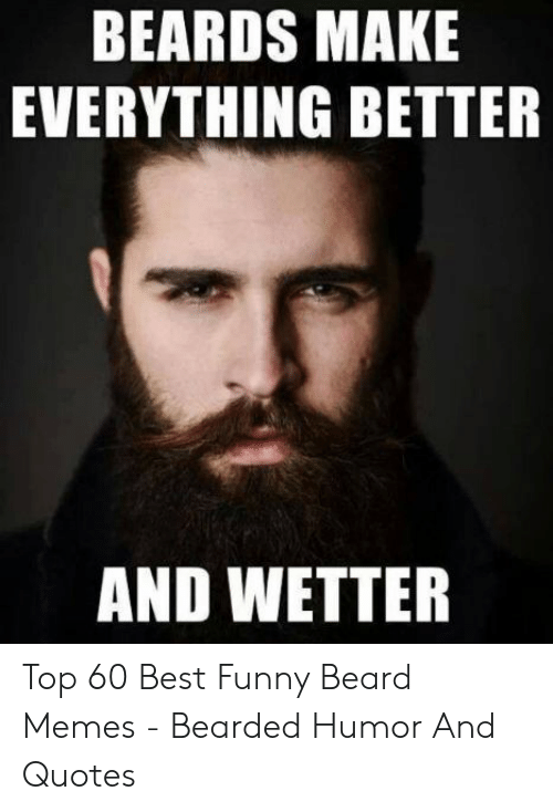 You Make Me Moist Meme: BEARDS MAKE  EVERYTHING BETTER  AND WETTER Top 60 Best Funny Beard Memes - Bearded Humor And Quotes