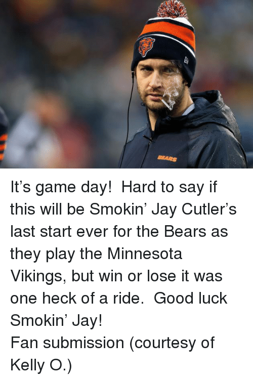 Jay Cutler: BEARS <p>It&rsquo;s game day!  Hard to say if this will be Smokin&rsquo; Jay Cutler&rsquo;s last start ever for the Bears as they play the Minnesota Vikings, but win or lose it was one heck of a ride.  Good luck Smokin&rsquo; Jay!</p> <p>Fan submission (courtesy of Kelly O.)</p>