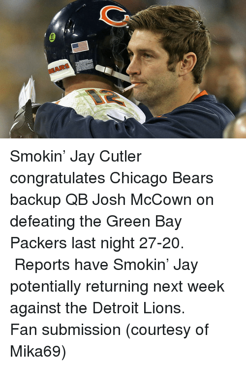Detroit Lions: BEARS <p>Smokin&rsquo; Jay Cutler congratulates Chicago Bears backup QB Josh McCown on defeating the Green Bay Packers last night 27-20.  Reports have Smokin&rsquo; Jay potentially returning next week against the Detroit Lions.</p> <p>Fan submission (courtesy of Mika69)</p>