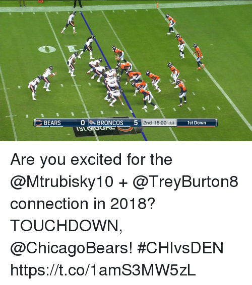 Memes, Bears, and 🤖: BEARS O , B  RONCOS  512%  2nd 15:00 :13  1st Down  ISt Are you excited for the @Mtrubisky10 + @TreyBurton8 connection in 2018?  TOUCHDOWN, @ChicagoBears! #CHIvsDEN https://t.co/1amS3MW5zL