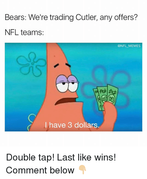 nfl memes: Bears: We're trading Cutler, any offers?  NFL teams  @NFL MEMES  I have 3 dollars Double tap! Last like wins! Comment below 👇🏼