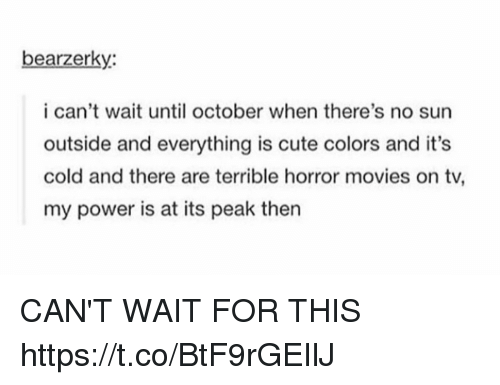 Cute, Movies, and Horror Movies: bearzerky:  i can't wait until october when there's no sun  outside and everything is cute colors and it's  cold and there are terrible horror movies on tv,  my power is at its peak then CAN'T WAIT FOR THIS https://t.co/BtF9rGEIlJ