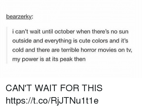 Cute, Movies, and Horror Movies: bearzerky:  i can't wait until october when there's no sun  outside and everything is cute colors and it's  cold and there are terrible horror movies on tv,  my power is at its peak then CAN'T WAIT FOR THIS https://t.co/RjJTNu1t1e