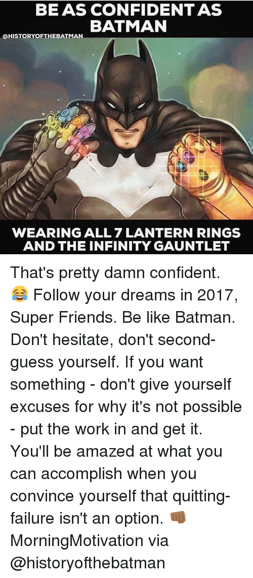 Be Like, Confidence, and Memes: BEAS CONFIDENT AS  BATMAN  @HISTORY OFTHE BATMAN  WEARING ALL 7 LANTERN RINGS  AND THE INFINITY GAUNTLET That's pretty damn confident. 😂 Follow your dreams in 2017, Super Friends. Be like Batman. Don't hesitate, don't second-guess yourself. If you want something - don't give yourself excuses for why it's not possible - put the work in and get it. You'll be amazed at what you can accomplish when you convince yourself that quitting-failure isn't an option. 👊🏾 MorningMotivation via @historyofthebatman