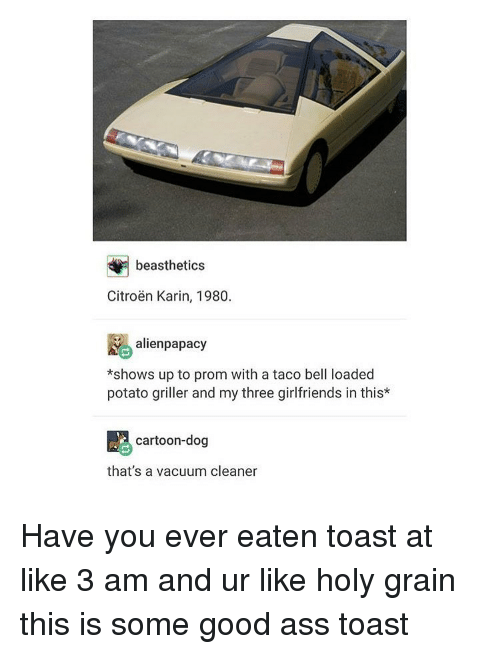 Taco Bell, Aliens, and Alien: beasthetics  Citroen Karin, 1980.  alien papacy  *shows up to prom with a taco bell loaded  potato griller and my three girlfriends in this*  cartoon-dog  that's a vacuum cleaner Have you ever eaten toast at like 3 am and ur like holy grain this is some good ass toast