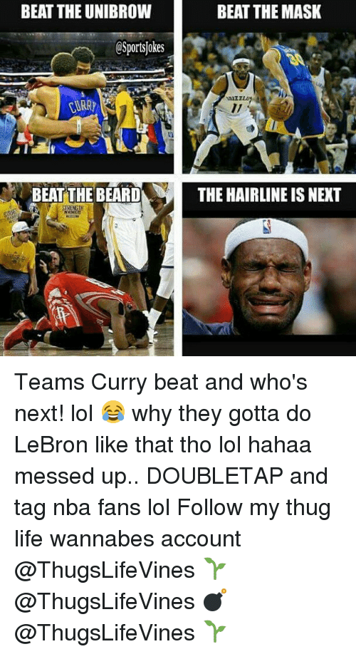 unibrow: BEAT THE UNIBROW  CSportsokes  BEAT THE BEARD  BEAT THE MASK  THE HAIRLINE IS NEXT Teams Curry beat and who's next! lol 😂 why they gotta do LeBron like that tho lol hahaa messed up.. DOUBLETAP and tag nba fans lol Follow my thug life wannabes account @ThugsLifeVines 🌱 @ThugsLifeVines 💣 @ThugsLifeVines 🌱