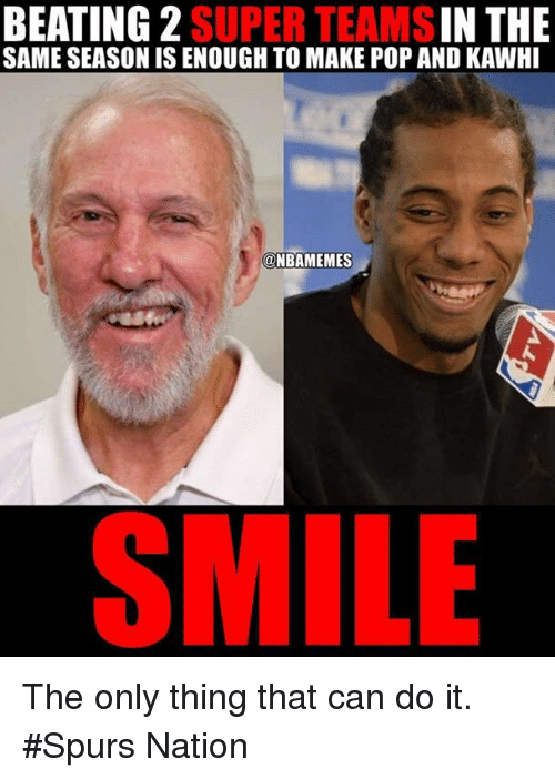 spurs nation: BEATING 2  SUPER IN THE  SAME SEASON IS ENOUGH TO MAKE POP AND KAWHI  ONBAMEMES  SMILE The only thing that can do it. #Spurs Nation