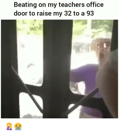 Funny, Office, and Teachers: Beating on my teachers office  door to raise my 32 to a 93 🤦♀️😭