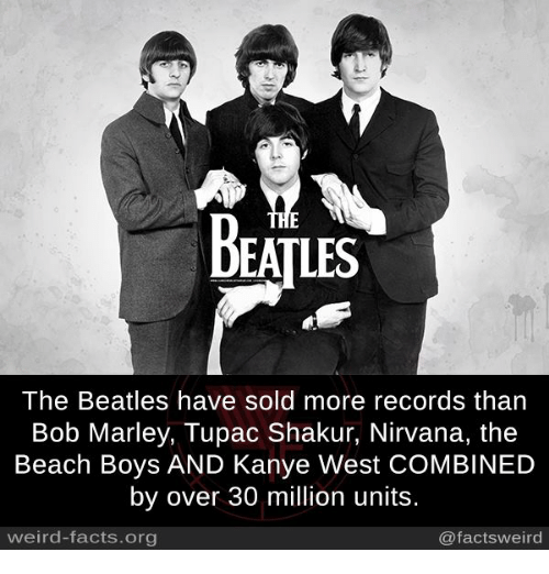 Bob Marley, Facts, and Kanye: BEATLES  The Beatles have sold more records than  Bob Marley, Tupac Shakur, Nirvana, the  Beach Boys AND Kanye West CoMBINED  by over 30 million units  weird-facts org  @facts weird