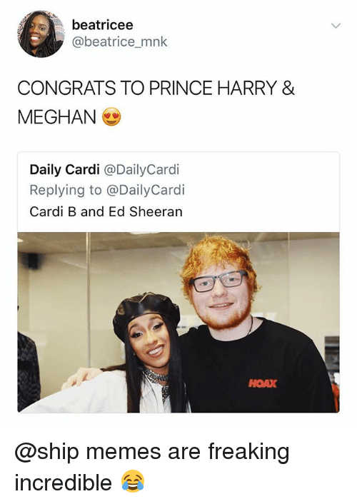 Memes, Prince, and Prince Harry: beatricee  @beatrice_mnk  CONGRATS TO PRINCE HARRY &  MEGHAN (  Daily Cardi @DailyCardi  Replying to @DailyCardi  Cardi B and Ed Sheeran  HOAX @ship memes are freaking incredible 😂