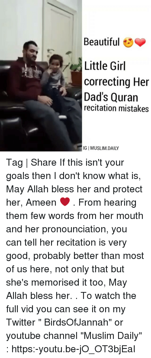 """youtubed: Beautiful  3  Little Girl  correcting Her  Dad's Quran  recitation mistakes  GI MUSLIM DAILY Tag   Share If this isn't your goals then I don't know what is, May Allah bless her and protect her, Ameen ❤ . From hearing them few words from her mouth and her pronounciation, you can tell her recitation is very good, probably better than most of us here, not only that but she's memorised it too, May Allah bless her. . To watch the full vid you can see it on my Twitter """" BirdsOfJannah"""" or youtube channel """"Muslim Daily"""" : https:-youtu.be-jO_OT3bjEaI"""