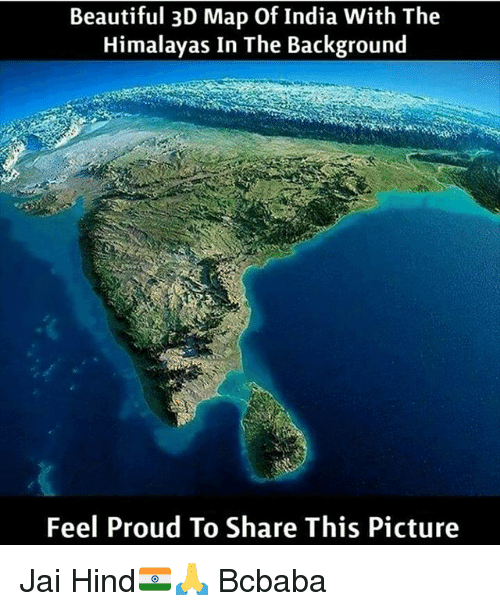 Beautiful, Memes, and India: Beautiful 3D Map Of India With The  Himalayas In The Background  Feel Proud To Share This Picture Jai Hind🇮🇳🙏 Bcbaba