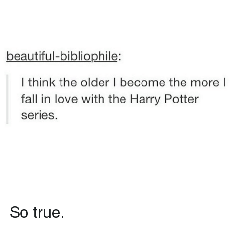 Harry Potter, Potter, and Falling in Love: beautiful bibliophile:  I think the older I become the more I  fall in love with the Harry Potter  series. So true.