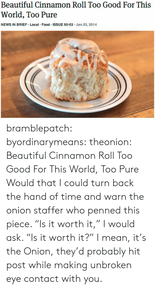 """Too Pure: Beautiful Cinnamon Roll Too Good For This  World, Too Pure  NEWS IN BRIEF Local Food ISSUE 50.03 Jan 23,2014 bramblepatch:  byordinarymeans:  theonion:  Beautiful Cinnamon Roll Too Good For This World, Too Pure  Would that I could turn back the hand of time and warn the onion staffer who penned this piece. """"Is it worth it,"""" I would ask. """"Is it worth it?""""   I mean, it's the Onion, they'd probably hit post while making unbroken eye contact with you."""