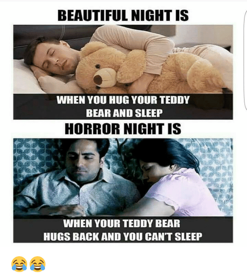 horror: BEAUTIFUL NIGHT IS  WHEN YOU HUG YOUR TEDDY  BEAR AND SLEEP  HORROR NIGHT IS  WHEN YOUR TEDDY BEAR  HUGS BACK AND YOU CAN'T SLEEP 😂😂