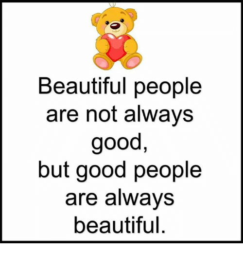 Beautiful, Memes, and Good: Beautiful people  are not always  good,  but good people  are always  beautiful.
