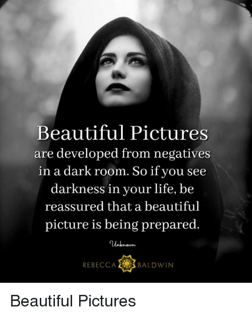 A Dark Room: Beautiful Pictures  are developed from negatives  in a dark room. So if you see  darkness in your life, be  reassured that a beautiful  picture is being prepared.  REBECCA E BALDWIN Beautiful Pictures