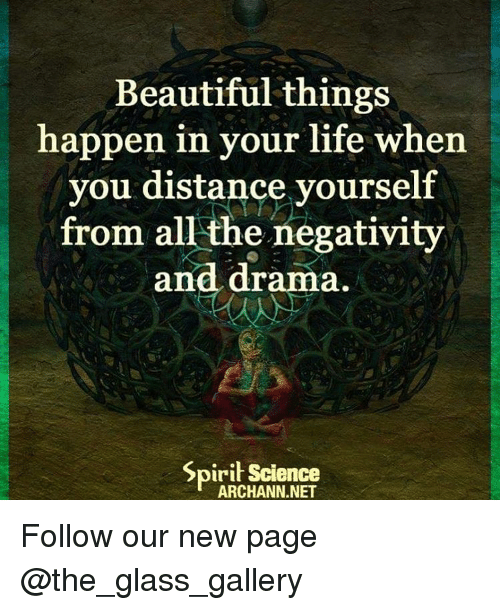 Spirit Science: Beautiful things  happen in your life when  you distance yourself  from all the negativity  and drama.  Spirit Science  ARCHANN.NET Follow our new page @the_glass_gallery