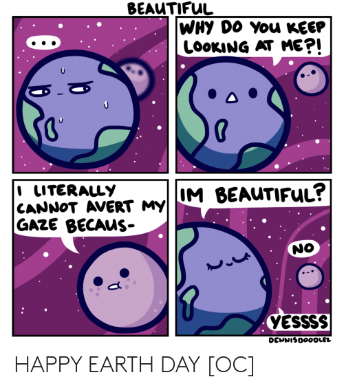 Becaus: BEAUTIFUL  WHY DO You KEEP  LOOKING AT ME?!  I LITERALLY  CANNOT AVERT MY||M BEAUTIFUL?  GAZE BECAUS-  NO  YESSSS  DENNISDOOOLEZ HAPPY EARTH DAY [OC]