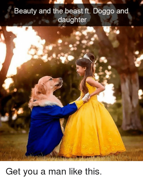 Memes, Beauty and the Beast, and 🤖: Beauty and the beast ft. Doggo and  daughter Get you a man like this.