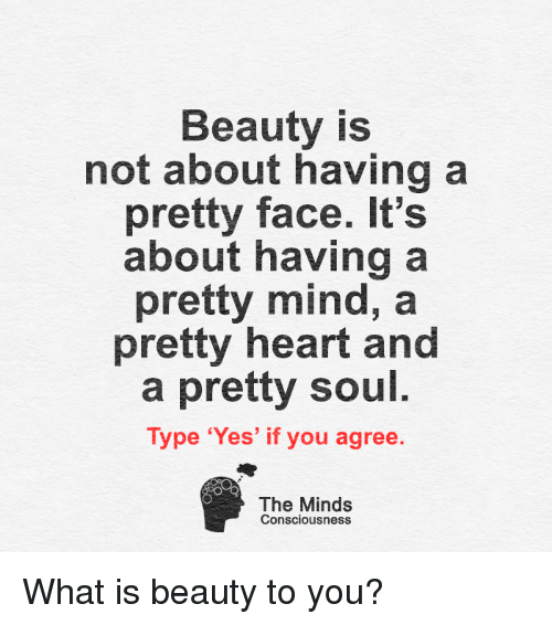 conscious: Beauty is  not about having a  pretty face. It's  about having a  pretty mind, a  pretty heart and  a pretty soul  Type 'Yes' if you agree.  The Minds  Consciousness What is beauty to you?