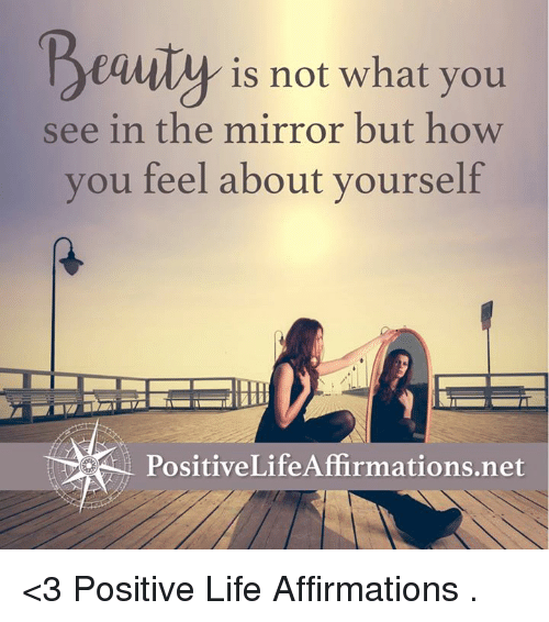 the mirror: Beauty is not what you  see in the mirror but how  you feel about yourself  PositiveLifeAffirmations.net <3 Positive Life Affirmations  .